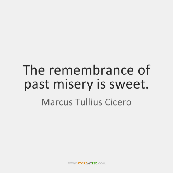 The remembrance of past misery is sweet.