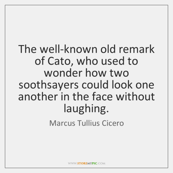 The well-known old remark of Cato, who used to wonder how two ...