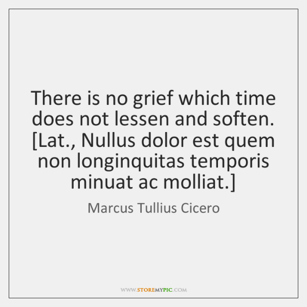 There is no grief which time does not lessen and soften.  [Lat., ...
