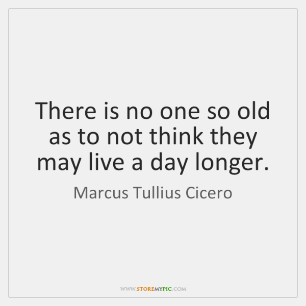 There is no one so old as to not think they may ...