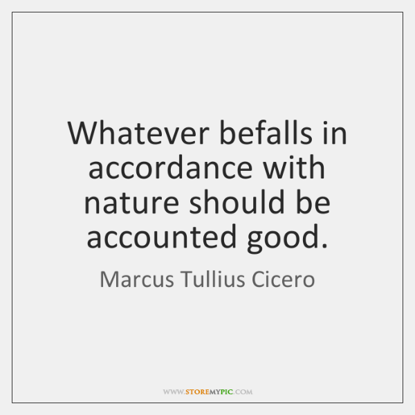 Whatever befalls in accordance with nature should be accounted good.
