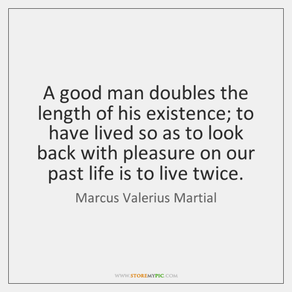 A good man doubles the length of his existence; to have lived ...