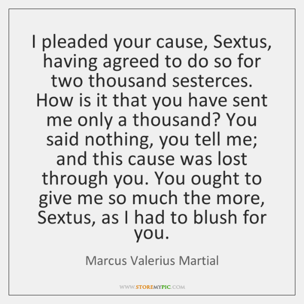 I pleaded your cause, Sextus, having agreed to do so for two ...