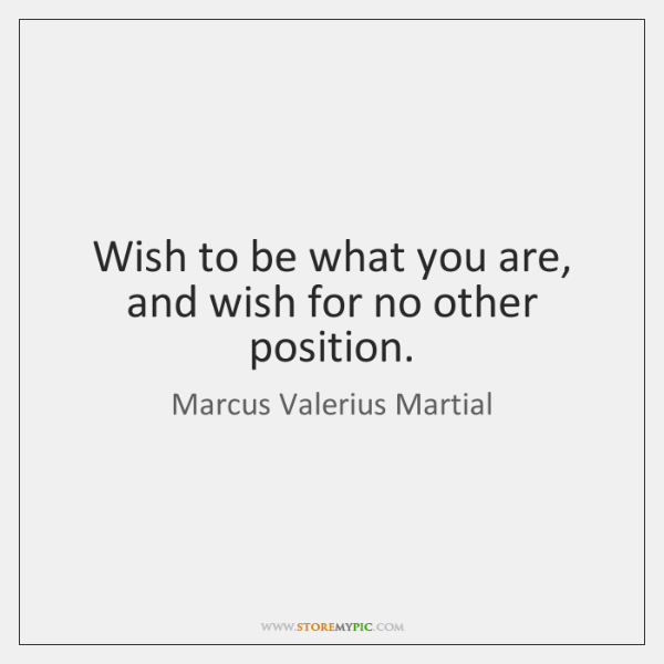 Wish to be what you are, and wish for no other position.