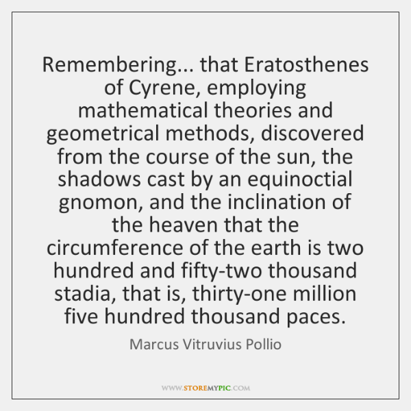 Remembering... that Eratosthenes of Cyrene, employing mathematical theories and geometrical methods,