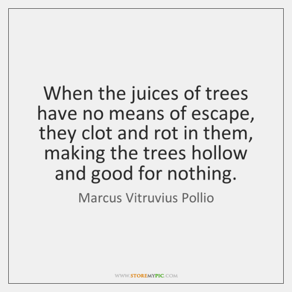 When the juices of trees have no means of escape, they clot ...