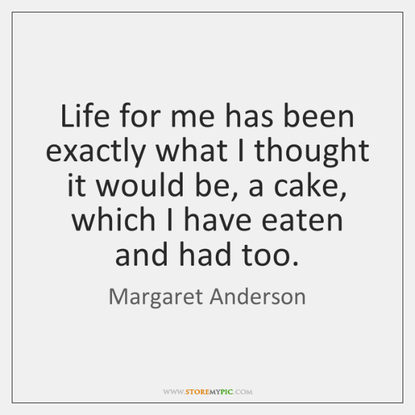 Life for me has been exactly what I thought it would be, ...