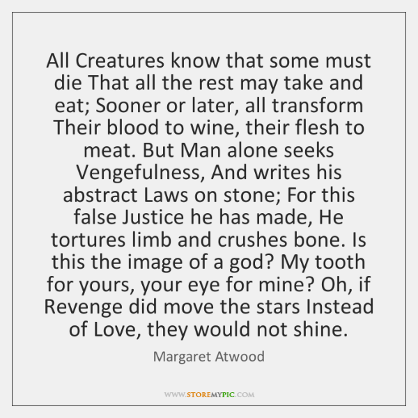All Creatures know that some must die That all the rest may ...