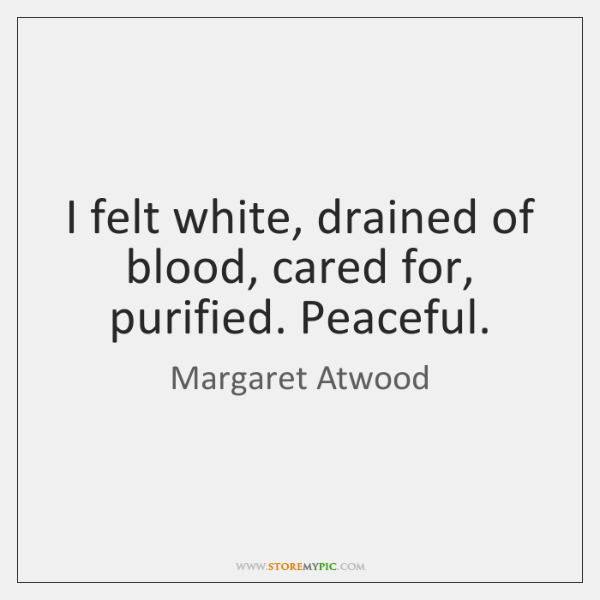 I felt white, drained of blood, cared for, purified. Peaceful.