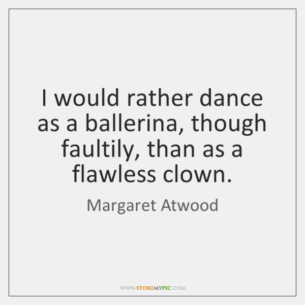 I would rather dance as a ballerina, though faultily, than as a ...