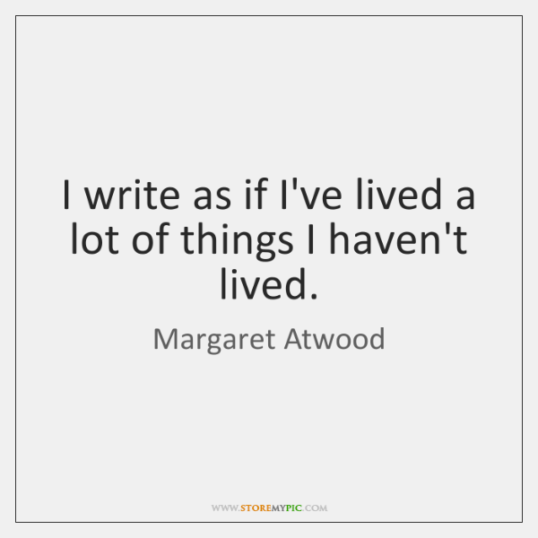 I write as if I've lived a lot of things I haven't ...