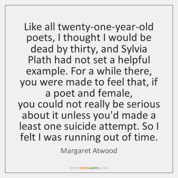 Like all twenty-one-year-old poets, I thought I would be dead by thirty, ...