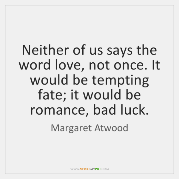 Neither of us says the word love, not once. It would be ...
