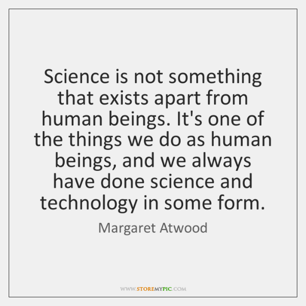 Science is not something that exists apart from human beings. It's one ...