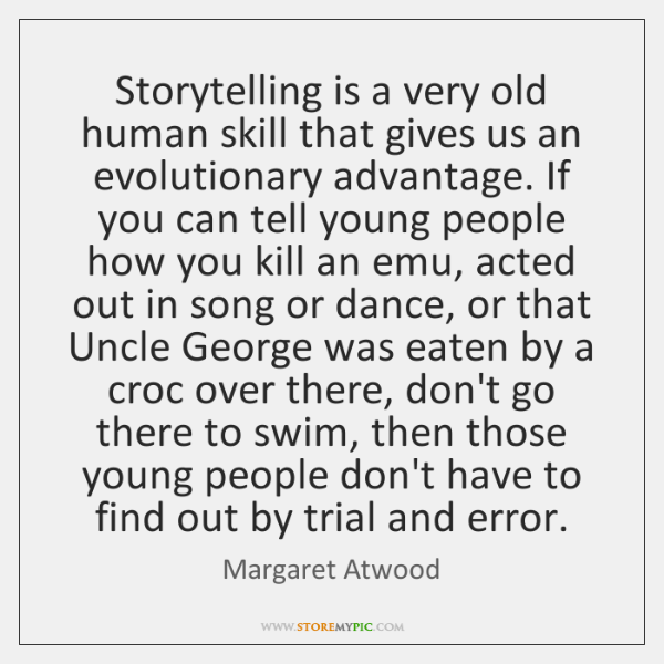 Storytelling is a very old human skill that gives us an evolutionary ...