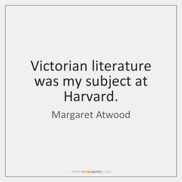 Victorian literature was my subject at Harvard.
