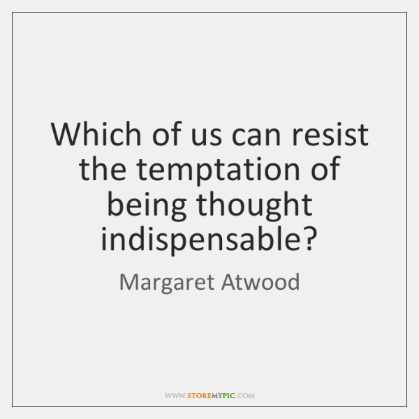 Which of us can resist the temptation of being thought indispensable?