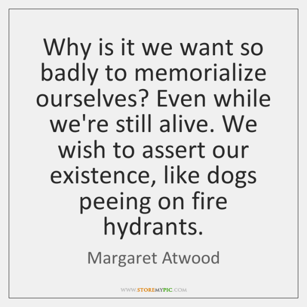 Why is it we want so badly to memorialize ourselves? Even while ...