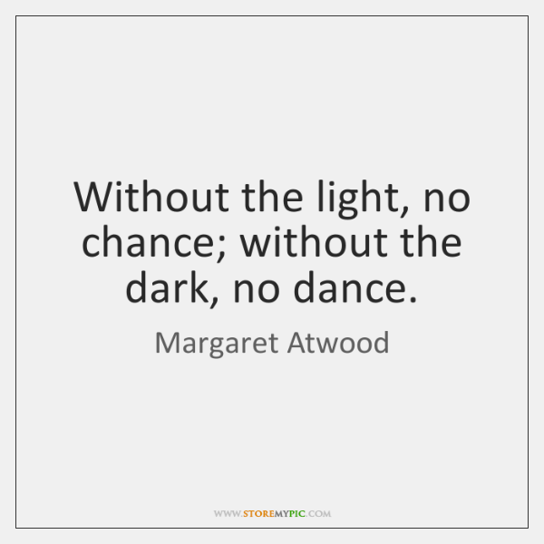 Without the light, no chance; without the dark, no dance.