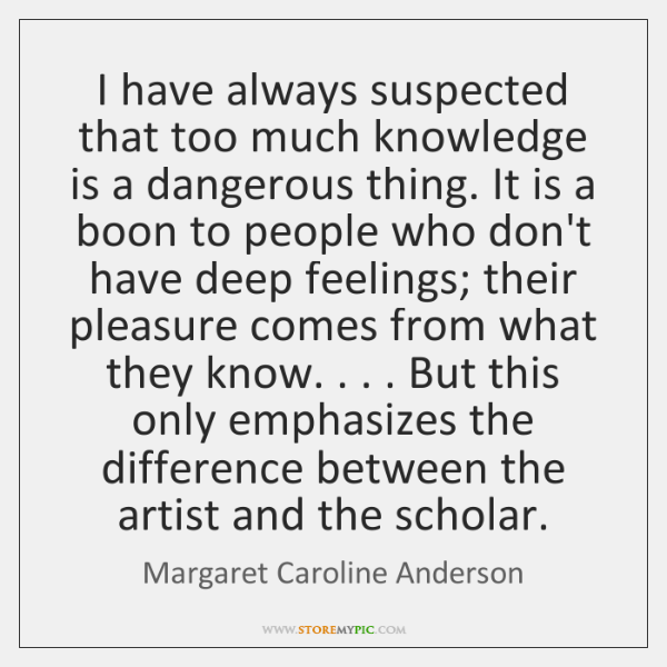 I have always suspected that too much knowledge is a dangerous thing. ...