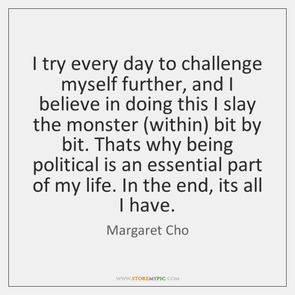 I try every day to challenge myself further, and I believe in ...