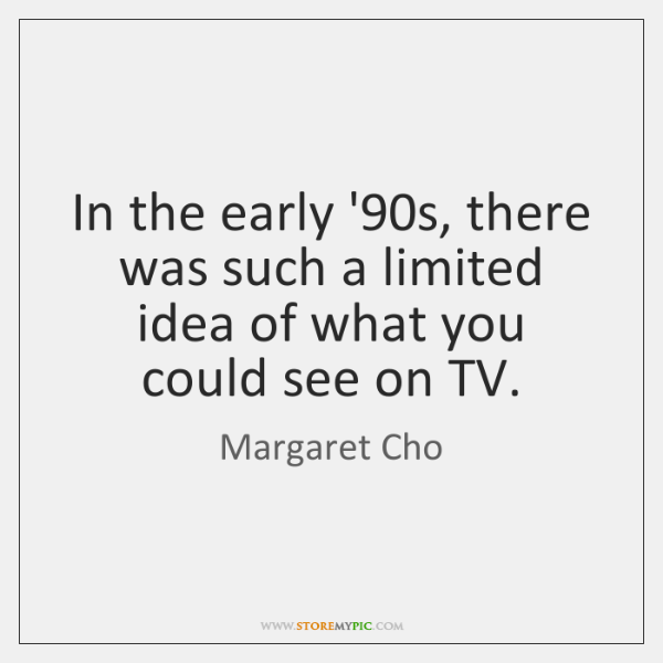 In the early '90s, there was such a limited idea of ...