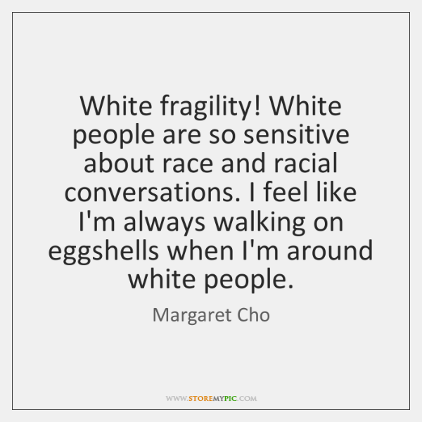 White fragility! White people are so sensitive about race and racial conversations. ...