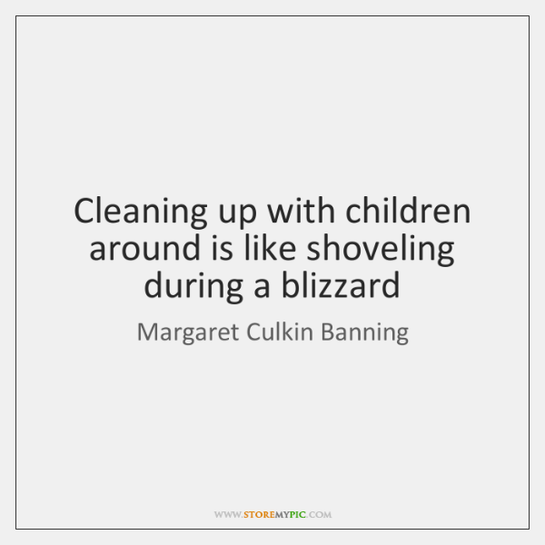 Cleaning up with children around is like shoveling during a blizzard