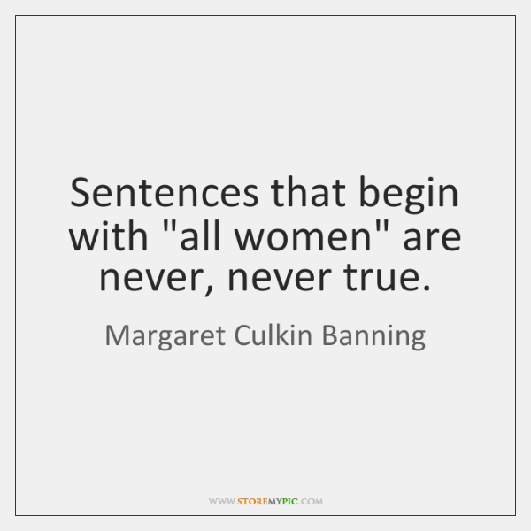 "Sentences that begin with ""all women"" are never, never true."