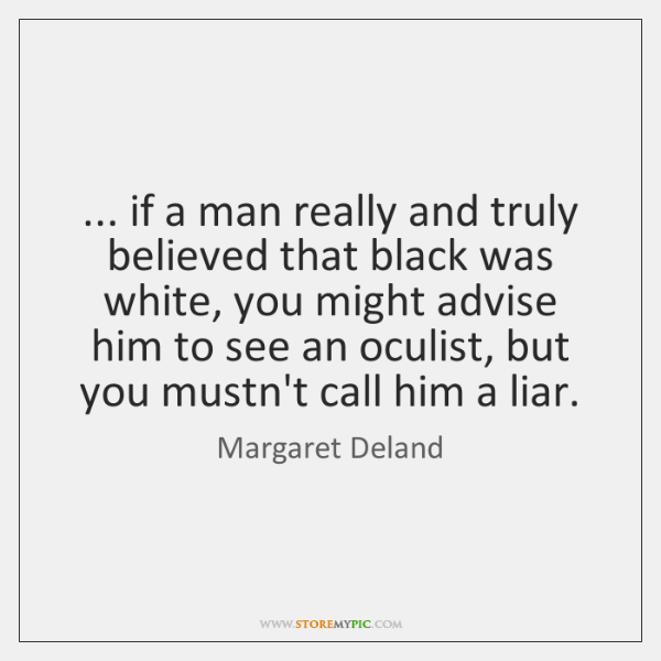 ... if a man really and truly believed that black was white, you ...