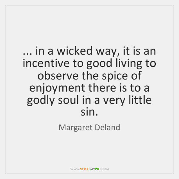 ... in a wicked way, it is an incentive to good living to ...