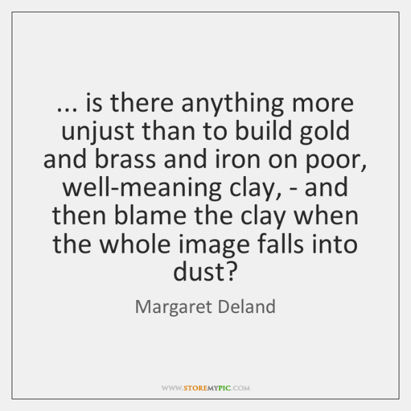 ... is there anything more unjust than to build gold and brass and ...
