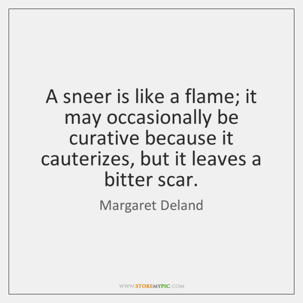 A sneer is like a flame; it may occasionally be curative because ...