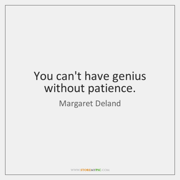 You can't have genius without patience.