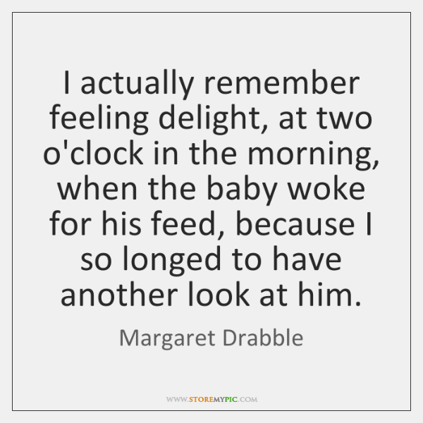 I actually remember feeling delight, at two o'clock in the morning, when ...