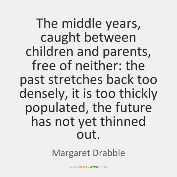 The middle years, caught between children and parents, free of neither: the ...