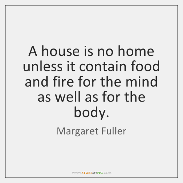 A house is no home unless it contain food and fire for ...