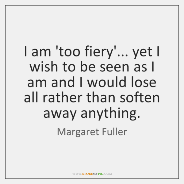 I am 'too fiery'... yet I wish to be seen as I ...