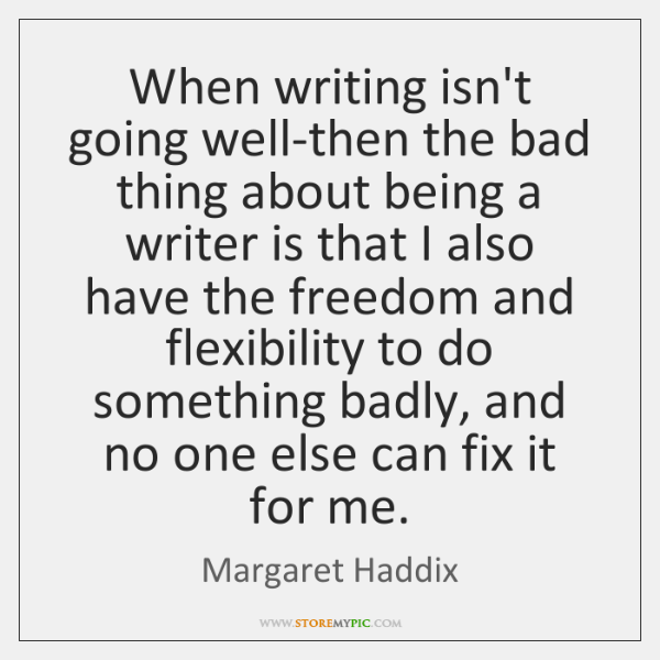 When writing isn't going well-then the bad thing about being a writer ...