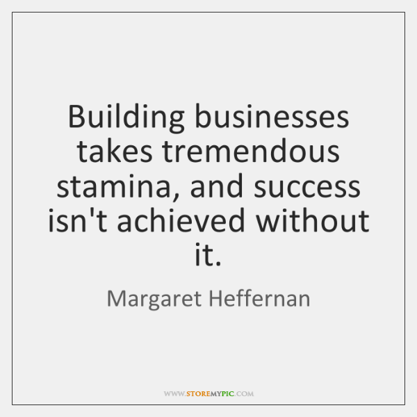 Building businesses takes tremendous stamina, and success isn't achieved without it.