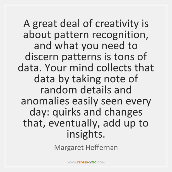 A great deal of creativity is about pattern recognition, and what you ...