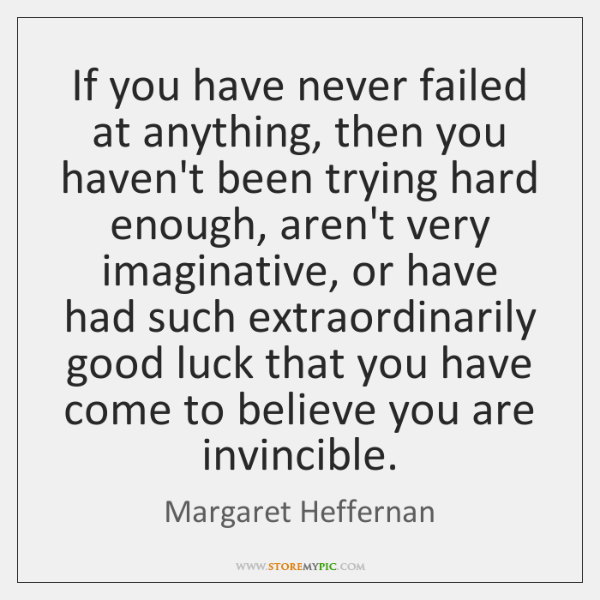 If you have never failed at anything, then you haven't been trying ...