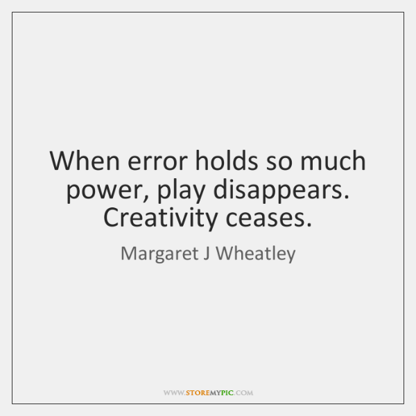 When error holds so much power, play disappears. Creativity ceases.