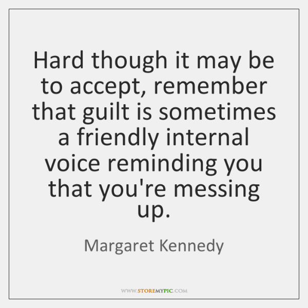 Hard though it may be to accept, remember that guilt is sometimes ...