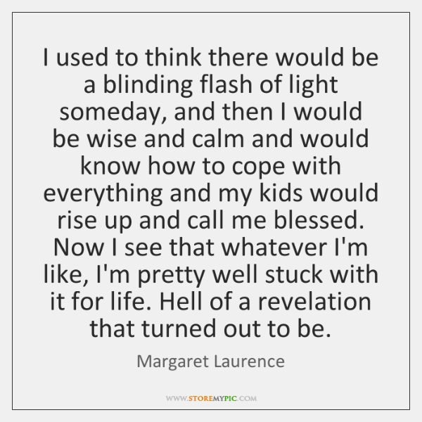 I used to think there would be a blinding flash of light ...