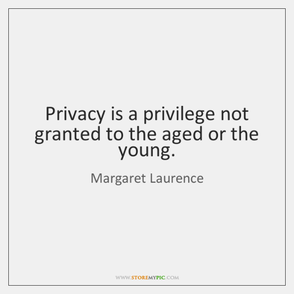 Privacy is a privilege not granted to the aged or the young.