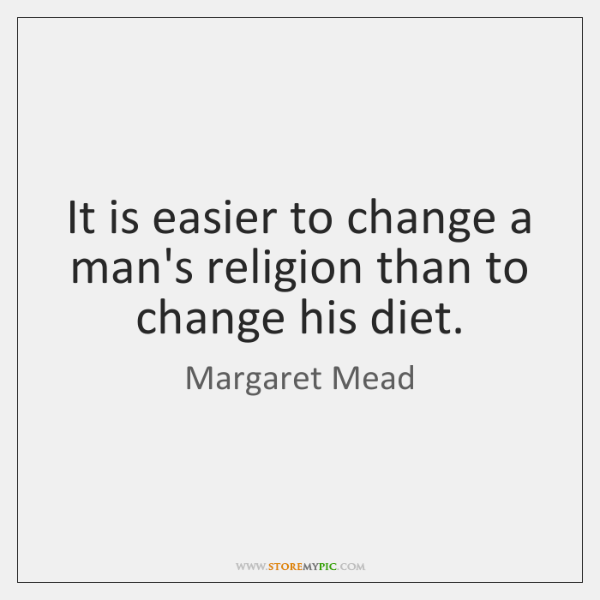 It is easier to change a man's religion than to change his ...