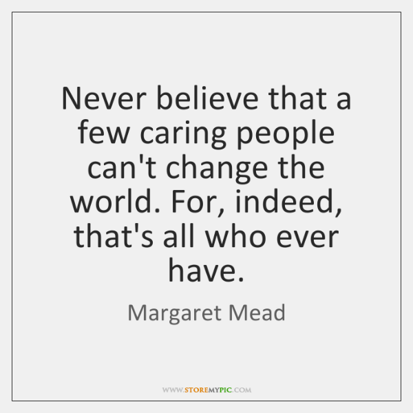 Never believe that a few caring people can't change the world. For, ...