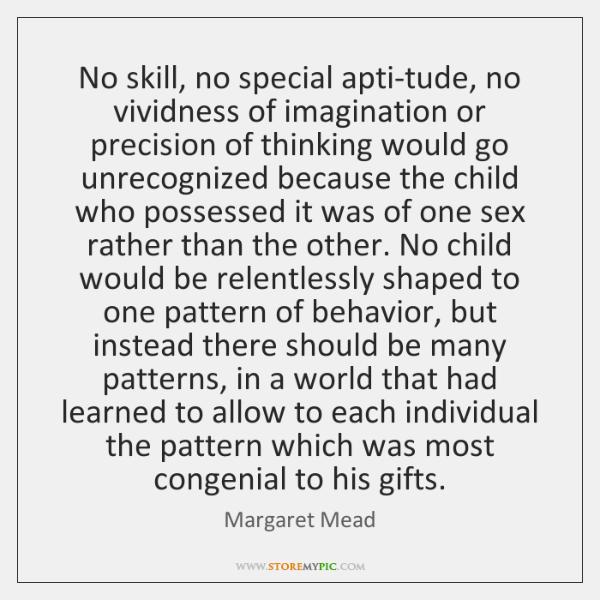 No skill, no special apti-tude, no vividness of imagination or precision of ...