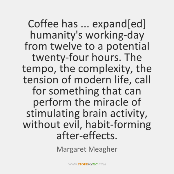 Coffee has ... expand[ed] humanity's working-day from twelve to a potential twenty-four ...